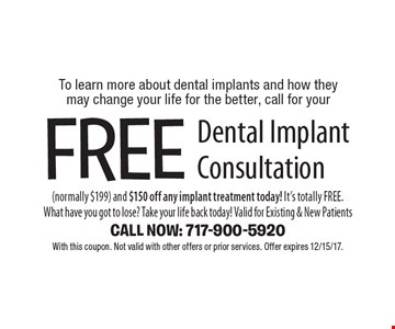 To learn more about dental implants and how they may change your life for the better, call for your free dental implant consultation (normally $199) and $150 off any implant treatment today! It's totally free. What have you got to lose? Take your life back today! Valid for existing & new patients. Call Now: 717-900-5920. With this coupon. Not valid with other offers or prior services. Offer expires 12/15/17.