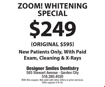 $249 ZOOM! Whitening Special (Original $595 )New Patients Only, With Paid Exam, Cleaning & X-Rays. With this coupon. Not valid with other offers or prior services. Offer expires 3-9-18.