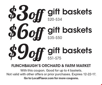 $3 off gift baskets $20-$34 OR $6 off gift baskets $35-$50 OR $9 off gift baskets $51-$75. With this coupon. Good for up to 4 baskets. Not valid with other offers or prior purchases. Expires 12-22-17. Go to LocalFlavor.com for more coupons.