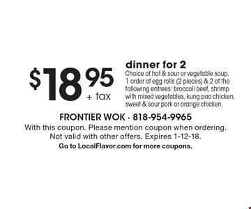 $18.95 + tax dinner for 2. Choice of hot & sour or vegetable soup, 1 order of egg rolls (2 pieces) & 2 of the following entrees: broccoli beef, shrimp with mixed vegetables, kung pao chicken, sweet & sour pork or orange chicken. With this coupon. Please mention coupon when ordering. Not valid with other offers. Expires 1-12-18. Go to LocalFlavor.com for more coupons.