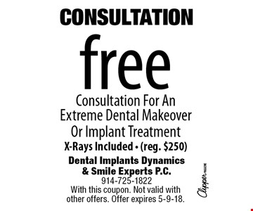 CONSULTATION. Free Consultation For An Extreme Dental Makeover Or Implant Treatment. X-Rays Included. (reg. $250). With this coupon. Not valid with other offers. Offer expires 5-9-18.