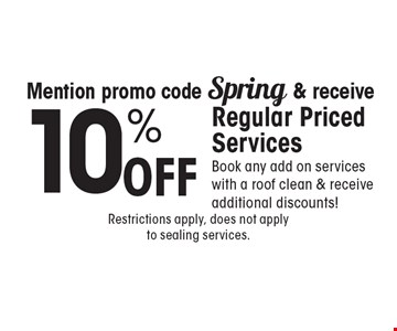 Mention promo code Spring & receive 10% Off Regular Priced Services Book any add on services with a roof clean & receive additional discounts!. Restrictions apply, does not apply to sealing services.