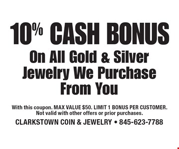 10% cash bonus on all gold & silver jewelry we purchase from you. With this coupon. Max value $50. Limit 1 bonus per customer. Not valid with other offers or prior purchases.