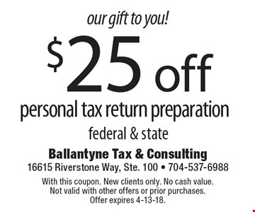 Our gift to you! $25 off personal tax return preparation federal & state. With this coupon. New clients only. No cash value. Not valid with other offers or prior purchases. Offer expires 4-13-18.