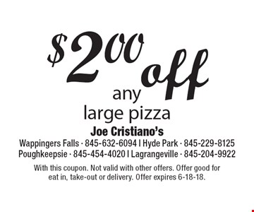 $2.00 off any large pizza. With this coupon. Not valid with other offers. Offer good for eat in, take-out or delivery. Offer expires 6-18-18.