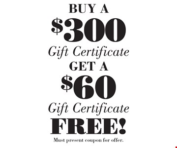 BUY A $300Gift CertficateGET A $60 Gift Certficate  FREE! . Must present coupon for offer.