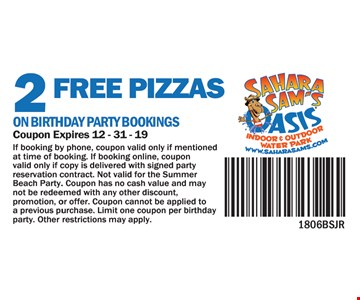 2 Free Pizzas on Birthday Party Bookings. Coupon Expires 12-31-118. If booking by phone, coupon valid only if mentioned at time of booking. if booking online, coupon valid only if copy is delivered with signed party reservation contract. Not valid for the Summer Beach Party. Coupon has no cash value and may not be redeemed with any other discount, promotion, or offer. Coupon cannot be applied to a previous purchase. Limit on coupon per birthday party. Other restrictions may apply.