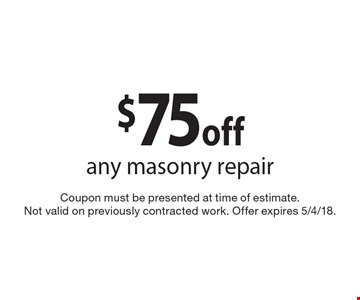 $75 off any masonry repair. Coupon must be presented at time of estimate. Not valid on previously contracted work. Offer expires 5/4/18.