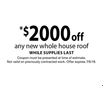 *$2000 off any new whole house roof while supplies last. Coupon must be presented at time of estimate. Not valid on previously contracted work. Offer expires 7/6/18.