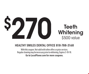$270 Zoom!TeethWhitening $500 value. With this coupon. Not valid with other offers or prior services. Regular cleaning may be necessary prior to whitening. Expires 5-18-18. Go to LocalFlavor.com for more coupons.