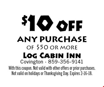 $10 off any purchase of $50 or more. With this coupon. Not valid with other offers or prior purchases. Not valid on holidays or Thanksgiving Day. Expires 2-16-18.