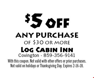 $5 off any purchase of $30 or more. With this coupon. Not valid with other offers or prior purchases. Not valid on holidays or Thanksgiving Day. Expires 2-16-18.