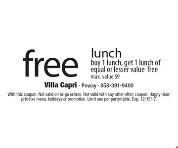 Free lunch. Buy 1 lunch, get 1 lunch of equal or lesser value free. Max. value $9. With this coupon. Not valid on to-go orders. Not valid with any other offer, coupon, Happy Hour, prix-fixe menu, holidays or promotion. Limit one per party/table. Exp. 12/15/17.
