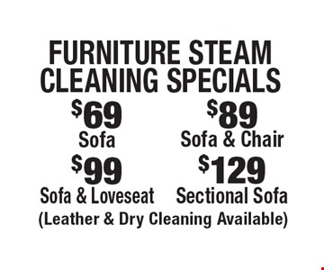 Furniture Steam Cleaning Specials. $69 Sofa OR $89 Sofa & Chair OR $99 Sofa & Loveseat OR $129 Sectional Sofa. (Leather & Dry Cleaning Available). Areas up to 250 sq. ft. Includes light furniture moving. Excludes insurance claims. Not valid with other offers & discounts. Additional charges may apply. Prior sales excluded. Expires 6/15/18.