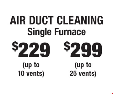 Air Duct Cleaning. $229 Single Furnace (up to 10 vents) OR $299 Single Furnace (up to 25 vents). Areas up to 250 sq. ft. Includes light furniture moving. Excludes insurance claims. Not valid with other offers & discounts. Additional charges may apply. Prior sales excluded. Expires 6/15/18.