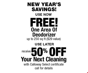 new year's Savings! 50% OFF Your Next Cleaning with Calloway Select certificate call for details. FREE! One Area Of Deodorizer up to 250 sq ft ($29 value). Areas up to 250 sq. ft. Includes light furniture moving. Excludes insurance claims. Not valid with other offers & discounts. Additional charges may apply. Prior sales excluded. Expires 2-2-18.