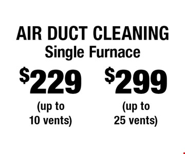 Air Duct Cleaning $299 Single Furnace (up to 25 vents). $229 Single Furnace (up to 10 vents). Areas up to 250 sq. ft. Includes light furniture moving. Excludes insurance claims. Not valid with other offers & discounts. Additional charges may apply. Prior sales excluded. Expires 2-2-18.