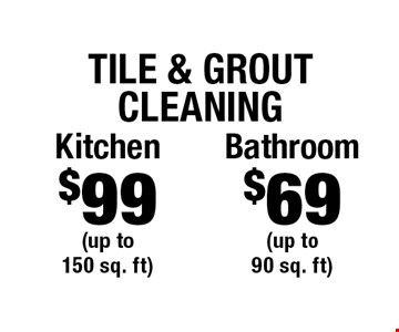 Tile & Grout Cleaning $69 Bathroom (up to 90 sq. ft). $99 Kitchen (up to 150 sq. ft). Areas up to 250 sq. ft. Includes light furniture moving. Excludes insurance claims. Not valid with other offers & discounts. Additional charges may apply. Prior sales excluded. Expires 2-2-18.
