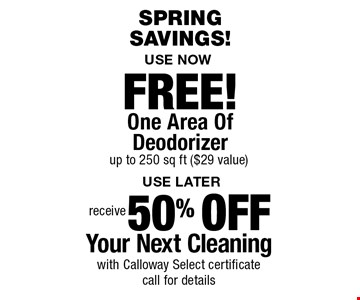 SpringSavings! 50% Off Your Next Cleaning with Calloway Select certificate call for details. FREE! One Area Of Deodorizer up to 250 sq ft ($29 value). Areas up to 250 sq. ft. Includes light furniture moving. Excludes insurance claims. Not valid with other offers & discounts. Additional charges may apply. Prior sales excluded. Expires 6/1/18.