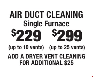 Air Duct Cleaning $299 Single Furnace (up to 25 vents) OR $229 Single Furnace (up to 10 vents). Add a dryer vent cleaning for additional $25. Areas up to 250 sq. ft. Includes light furniture moving. Excludes insurance claims. Not valid with other offers & discounts. Additional charges may apply. Prior sales excluded. Expires 6/29/18.