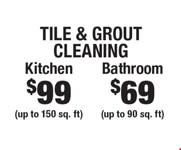 Tile & Grout Cleaning $69 Bathroom (up to 90 sq. ft) OR $99 Kitchen (up to 150 sq. ft). Areas up to 250 sq. ft. Includes light furniture moving. Excludes insurance claims. Not valid with other offers & discounts. Additional charges may apply. Prior sales excluded. Expires 6/29/18.