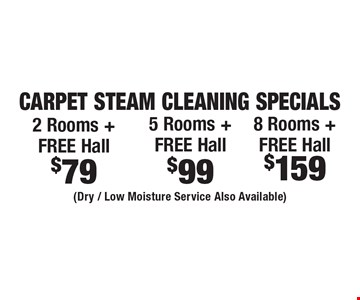 Carpet Steam Cleaning Specials $79 2 Rooms + Free Hall. $99 5 Rooms + Free Hall. $159 8 Rooms + Free Hall. (Dry / Low Moisture Service Also Available). Areas up to 250 sq. ft. Includes light furniture moving. Excludes insurance claims. Not valid with other offers & discounts. Additional charges may apply. Prior sales excluded. Expires 6/29/18.