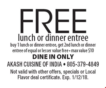 FREE lunch or dinner entree buy 1 lunch or dinner entree, get 2nd lunch or dinner entree of equal or lesser value free - max value $10 DINE IN ONLY. Not valid with other offers, specials or Local Flavor deal certificate. Exp. 1/12/18.