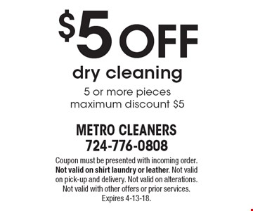 $5 Off dry cleaning 5 or more pieces maximum discount $5. Coupon must be presented with incoming order. Not valid on shirt laundry or leather. Not valid on pick-up and delivery. Not valid on alterations. Not valid with other offers or prior services. Expires 4-13-18.