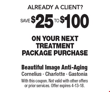 Already A Client? Save $25 To $100 On your next treatment package purchase. With this coupon. Not valid with other offers or prior services. Offer expires 4-13-18.