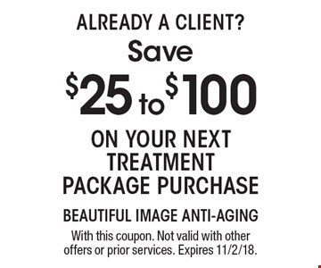 Already A Client? Save $25 to $100 On your next treatment package purchase. With this coupon. Not valid with other offers or prior services. Expires 11/2/18.