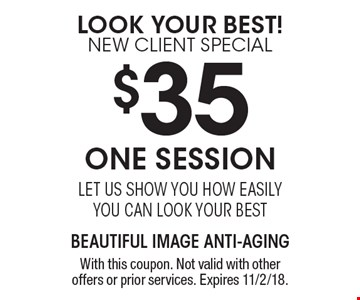Look Your Best! New Client Special $35 One Session let us show you how easily you can look your best. With this coupon. Not valid with other offers or prior services. Expires 11/2/18.