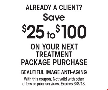 Already A Client? Save $25 to $100 On your next treatment package purchase. With this coupon. Not valid with other offers or prior services. Expires 6/8/18.