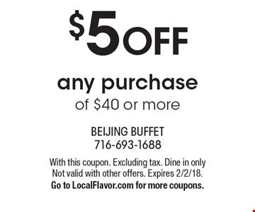 $5 OFF any purchase of $40 or more. With this coupon. Excluding tax. Dine in only Not valid with other offers. Expires 2/2/18.Go to LocalFlavor.com for more coupons.