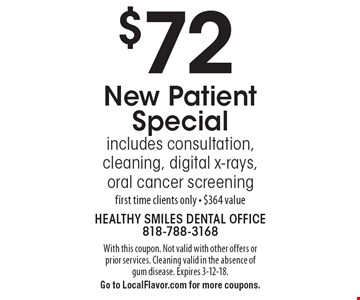 $72 New Patient Special. Includes consultation, cleaning, digital x-rays, oral cancer screening. First time clients only. $364 value. With this coupon. Not valid with other offers or prior services. Cleaning valid in the absence of gum disease. Expires 3-12-18. Go to LocalFlavor.com for more coupons.