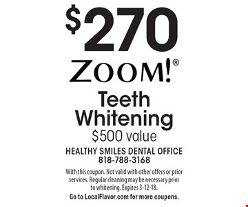 $270 Zoom!® Teeth Whitening. $500 value. With this coupon. Not valid with other offers or prior services. Regular cleaning may be necessary prior to whitening. Expires 3-12-18. Go to LocalFlavor.com for more coupons.