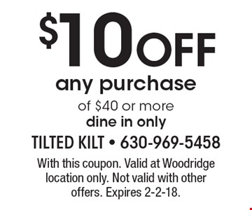 $10 OFF any purchase of $40 or more dine in only. With this coupon. Valid at Woodridge location only. Not valid with other offers. Expires 2-2-18.