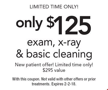 Limited Time Only! only $125 exam, x-ray & basic cleaning. New patient offer! Limited time only! $295 value. With this coupon. Not valid with other offers or prior treatments. Expires 2-2-18.