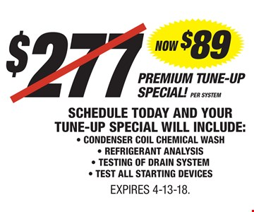 $277 - NOW $89 PER SYSTEM, PREMIUM TUNE-UP SPECIAL! Schedule Today and Your Tune-Up Special Will Include: - Condenser Coil Chemical Wash - Refrigerant Analysis - Testing of Drain System - Test All Starting Devices. EXPIRES 4-13-18.