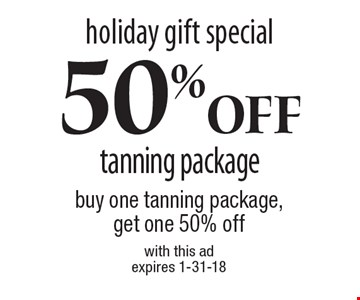 Holiday gift special. 50% off tanning package. Buy one tanning package, get one 50% off. With this ad. Expires 1-31-18.