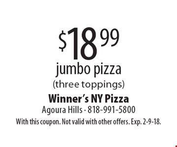 $18.99 jumbo pizza (three toppings). With this coupon. Not valid with other offers. Exp. 2-9-18.