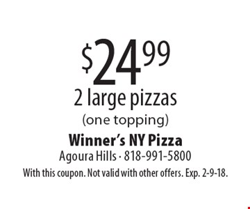 $24.99 2 large pizzas (one topping). With this coupon. Not valid with other offers. Exp. 2-9-18.