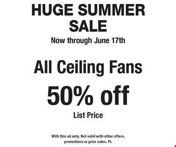 HUGE SUMMER SALE! Now through June 17th. 50% off All Ceiling Fans List Price. With this ad only. Not valid with other offers, promotions or prior sales. PL
