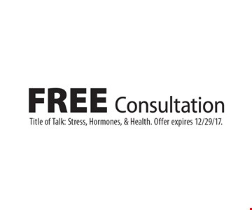 FREE Consultation. Title of Talk: Stress, Hormones, & Health. Offer expires 12/29/17.