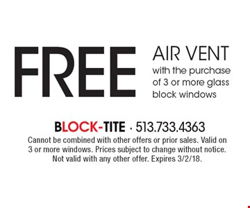 FREE air vent with the purchase of 3 or more glass block windows. Cannot be combined with other offers or prior sales. Valid on 3 or more windows. Prices subject to change without notice. Not valid with any other offer. Expires 3/2/18.