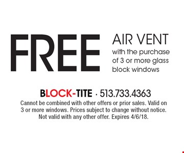 FREE air vent with the purchase of 3 or more glass block windows. Cannot be combined with other offers or prior sales. Valid on 3 or more windows. Prices subject to change without notice. Not valid with any other offer. Expires 4/6/18.