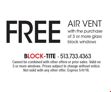 FREE air vent with the purchase of 3 or more glass block windows. Cannot be combined with other offers or prior sales. Valid on 3 or more windows. Prices subject to change without notice. Not valid with any other offer. Expires 5/4/18.