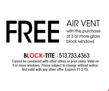 FREE air vent with the purchase of 3 or more glass block windows. Cannot be combined with other offers or prior sales. Valid on 3 or more windows. Prices subject to change without notice. Not valid with any other offer. Expires 11-2-18.