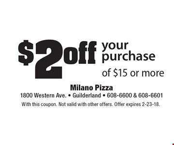 $2 off your purchase of $15 or more. With this coupon. Not valid with other offers. Offer expires 2-23-18.