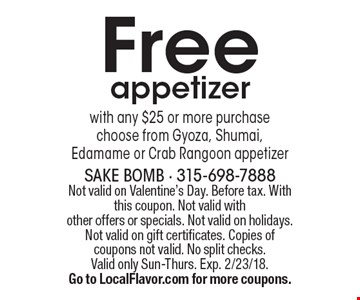 Free appetizer with any $25 or more purchase choose from Gyoza, Shumai, Edamame or Crab Rangoon appetizer. Not valid on Valentine's Day. Before tax. With this coupon. Not valid with other offers or specials. Not valid on holidays. Not valid on gift certificates. Copies of coupons not valid. No split checks. Valid only Sun-Thurs. Exp. 2/23/18.Go to LocalFlavor.com for more coupons.