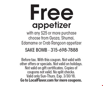 Free appetizer with any $25 or more purchase. Choose from Gyoza, Shumai, Edamame or Crab Rangoon appetizer. Before tax. With this coupon. Not valid with other offers or specials. Not valid on holidays. Not valid on gift certificates. Copies of coupons not valid. No split checks. Valid only Sun-Thurs. Exp. 3/30/18. Go to LocalFlavor.com for more coupons.